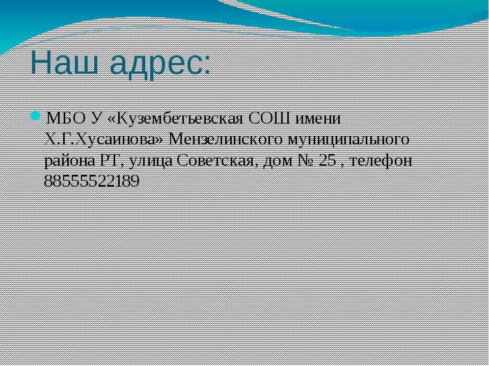 Наш адрес: МБО У «Кузембетьевская СОШ имени Х.Г.Хусаинова» Мензелинского муни...