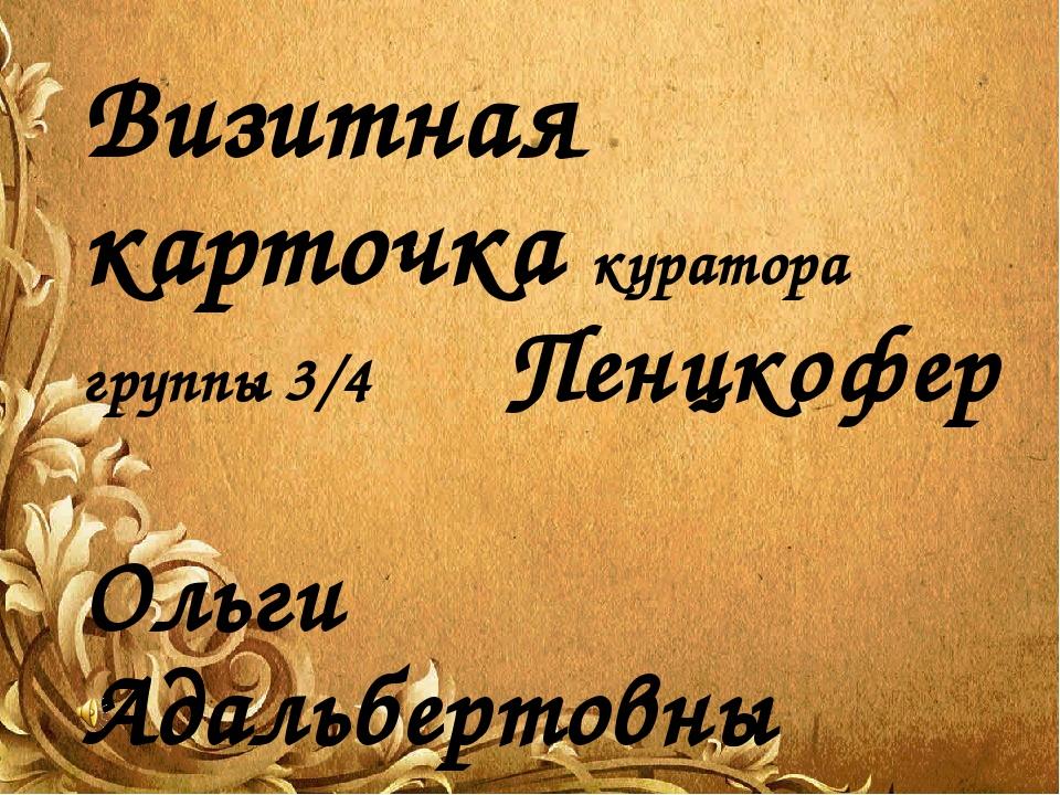 Визитная карточка куратора группы 3/4 Пенцкофер Ольги Адальбертовны
