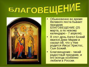 Обыкновенно во время Великого поста бывает праздник БЛАГОВЕЩЕНИЕ (25 марта, а