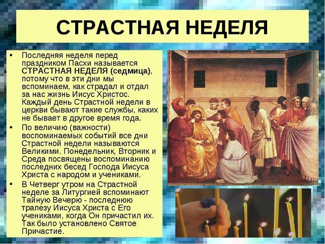 СТРАСТНАЯ НЕДЕЛЯ Последняя неделя перед праздником Пасхи называется СТРАСТНАЯ...