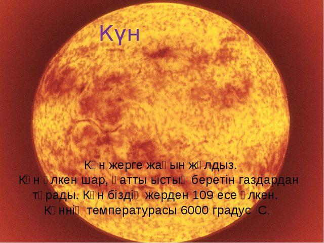 Солнце. Күн Күн жерге жақын жұлдыз. Күн үлкен шар, қатты ыстық беретін газдар...