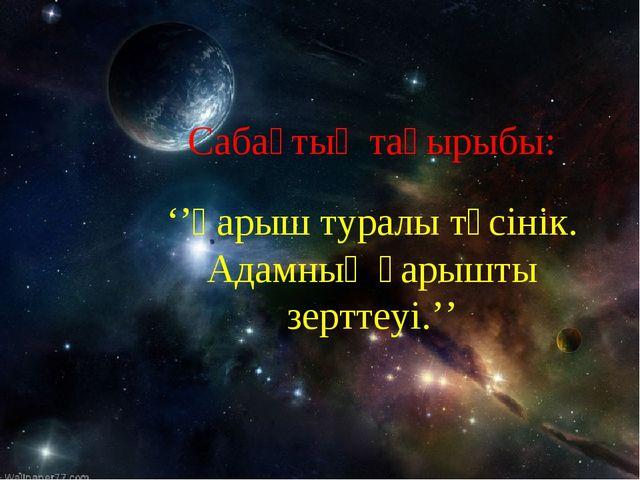 Сабақтың тақырыбы: ''Ғарыш туралы түсінік. Адамның ғарышты зерттеуі.''