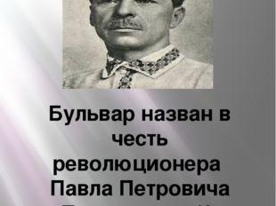 Бульвар назван в честь революционера Павла Петровича По́стышева(6сентября
