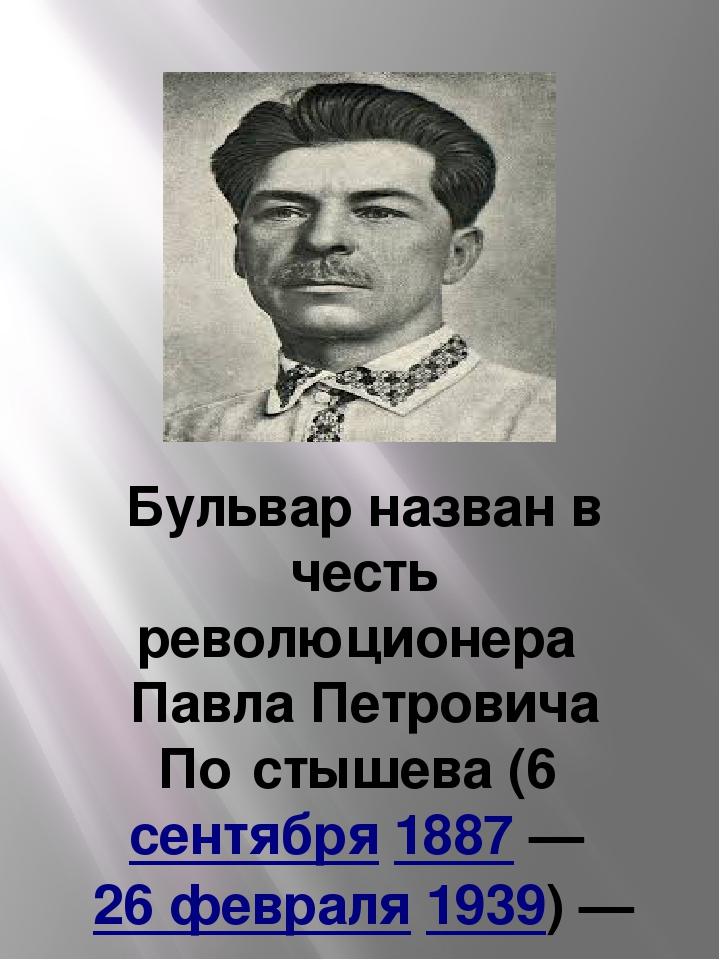 Бульвар назван в честь революционера Павла Петровича По́стышева(6сентября...