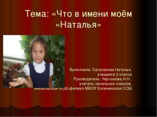 Тема: «Что в имени моём «Наталья» Выполнила: Сагалакова Наталья, учащаяся 2 к