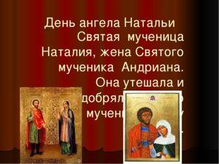 День ангела Натальи Святая мученица Наталия, жена Святого мученика Андриана.