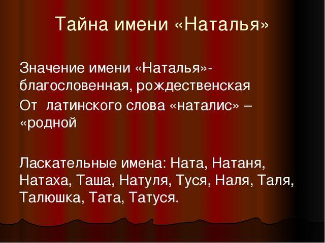Тайна имени «Наталья» Значение имени «Наталья»- благословенная, рождественска...