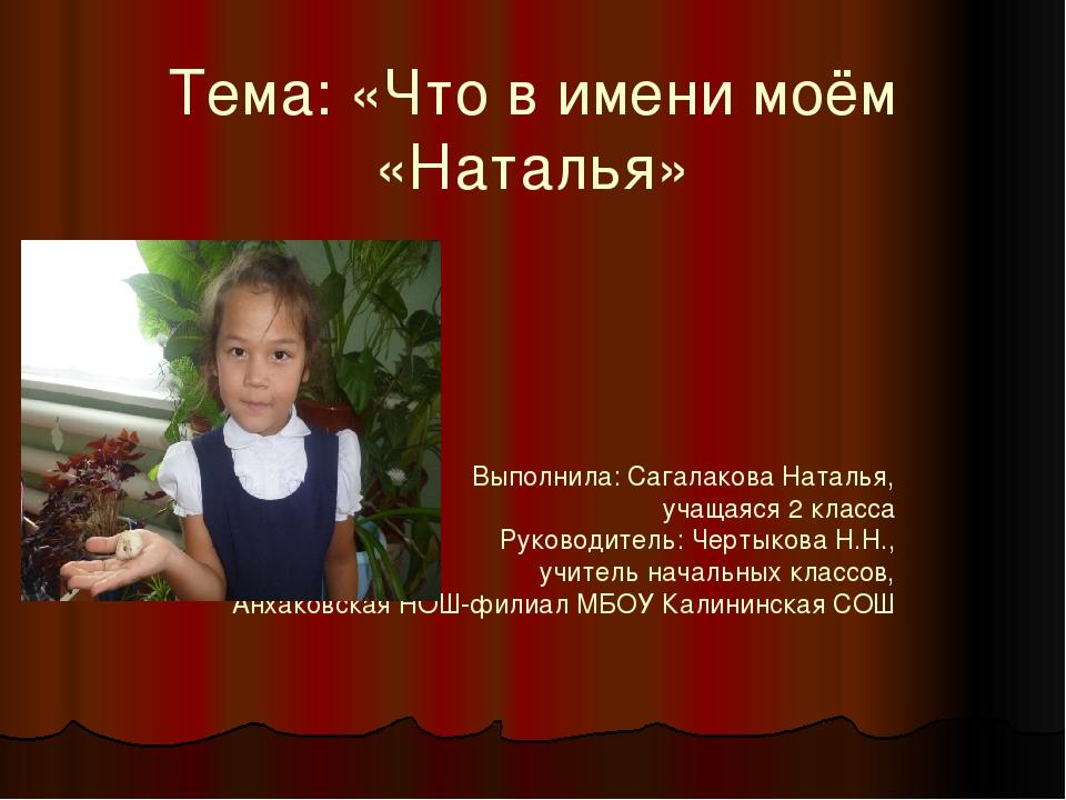 Тема: «Что в имени моём «Наталья» Выполнила: Сагалакова Наталья, учащаяся 2 к...