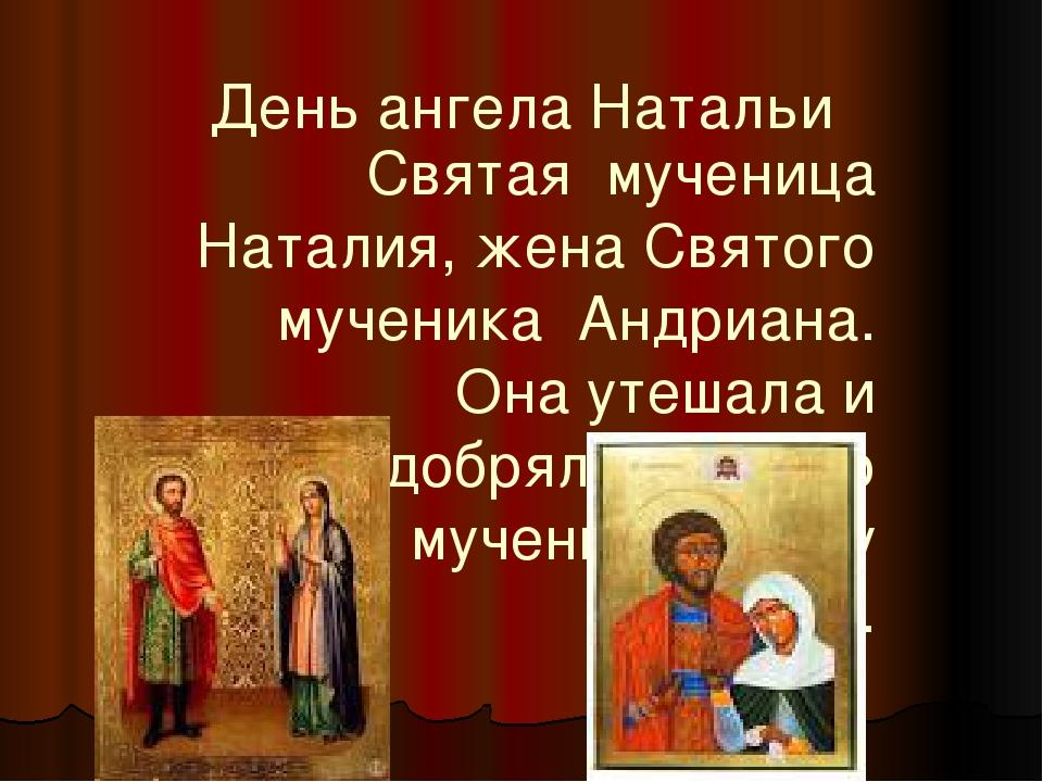 День ангела Натальи Святая мученица Наталия, жена Святого мученика Андриана....