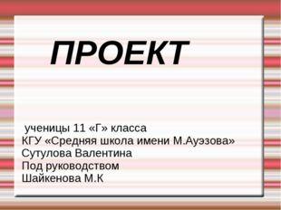 ПРОЕКТ ученицы 11 «Г» класса КГУ «Средняя школа имени М.Ауэзова» Сутулова Ва