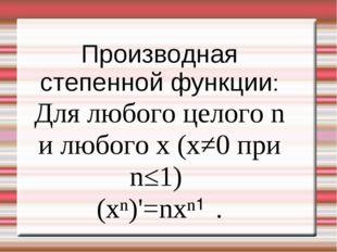 Производная степенной функции: Для любого целого n и любого x (x≠0 при n≤1) (