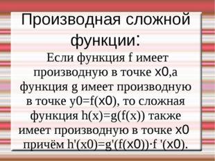 Производная сложной функции: Если функция f имеет производную в точке x0,а фу