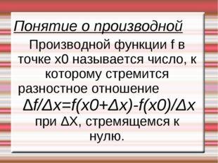 Понятие о производной Производной функции f в точке x0 называется число, к ко