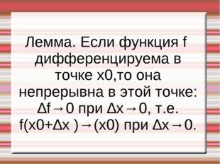 Лемма. Если функция f дифференцируема в точке x0,то она непрерывна в этой точ