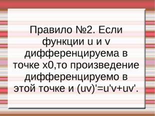 Правило №2. Если функции u и v дифференцируема в точке x0,то произведение диф