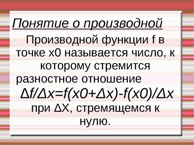 Понятие о производной Производной функции f в точке x0 называется число, к ко...