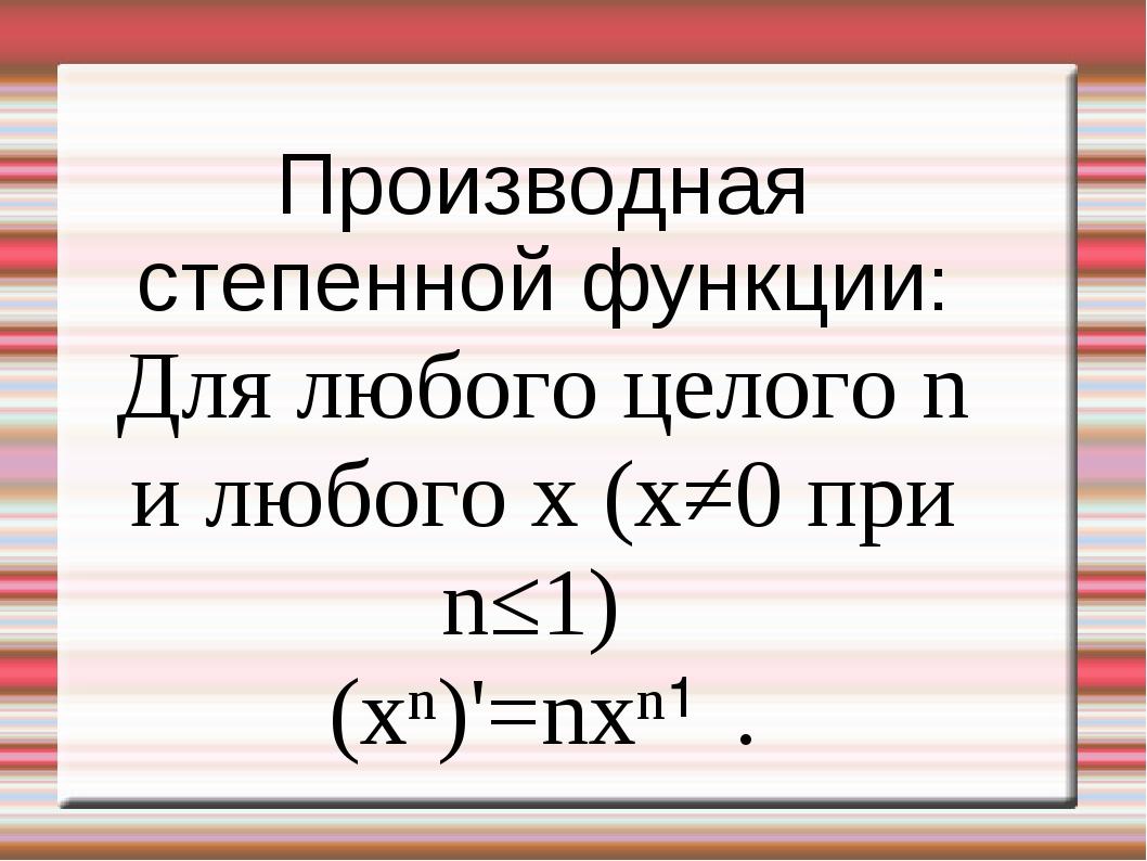 Производная степенной функции: Для любого целого n и любого x (x≠0 при n≤1) (...