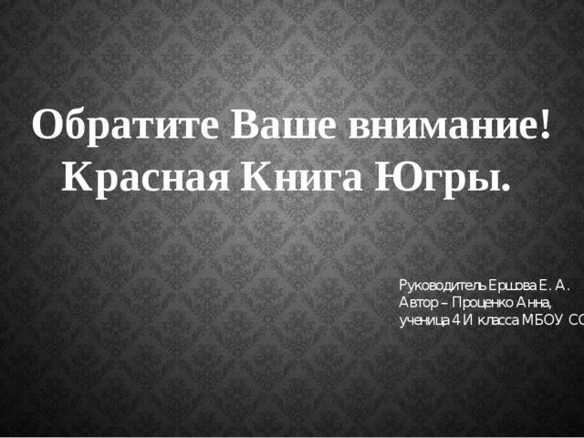 Обратите Ваше внимание! Красная Книга Югры. Руководитель Ершова Е. А. Автор –...