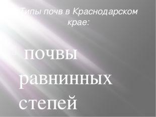 Типы почвв Краснодарском крае: почвы равнинных степей (черноземы); - почвы