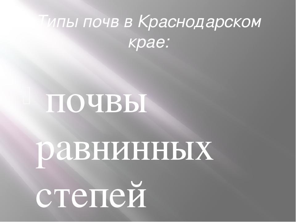 Типы почвв Краснодарском крае: почвы равнинных степей (черноземы); - почвы...