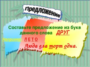 Составьте предложение из букв данного слова ДРУГ Например: Л Е Т О Люда ела т