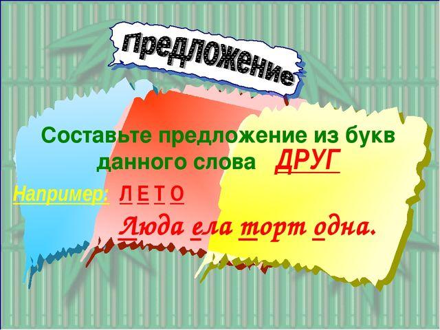 Составьте предложение из букв данного слова ДРУГ Например: Л Е Т О Люда ела т...