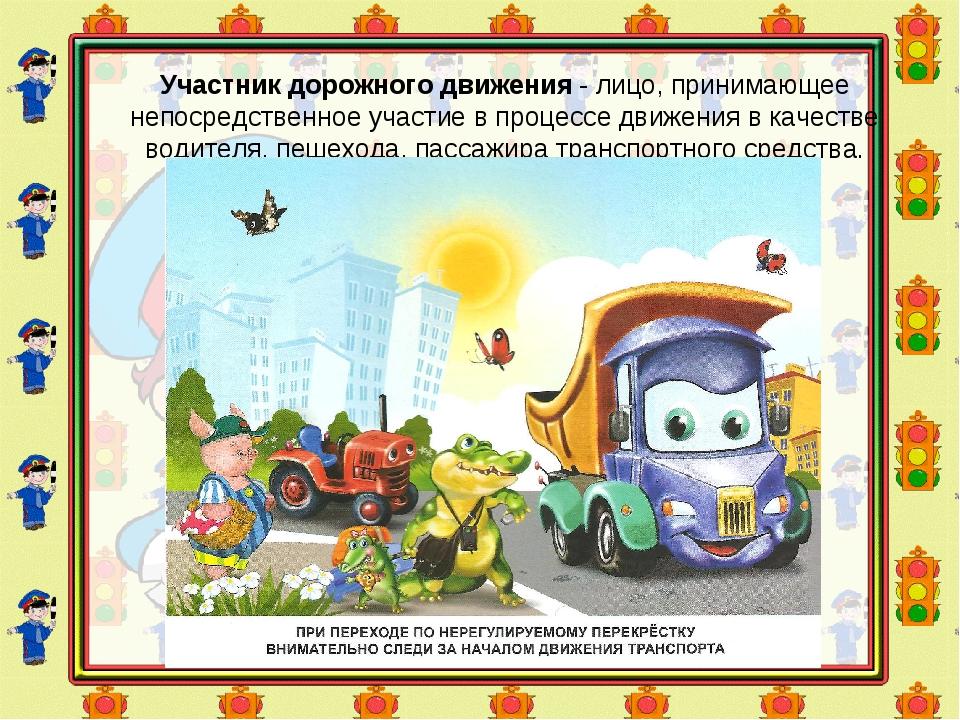 Участник дорожного движения- лицо, принимающее непосредственное участие в пр...