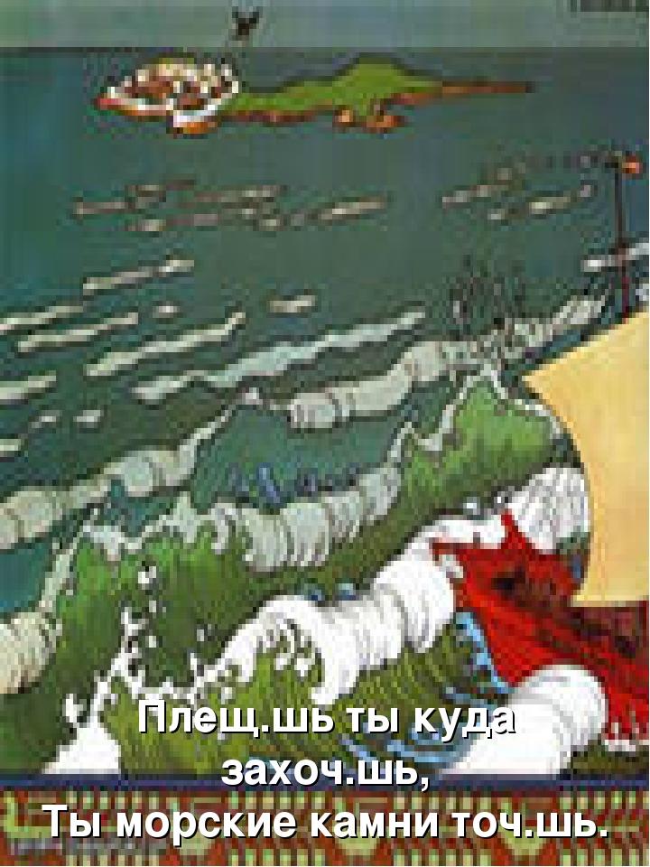 Плещ.шь ты куда захоч.шь, Ты морские камни точ.шь.