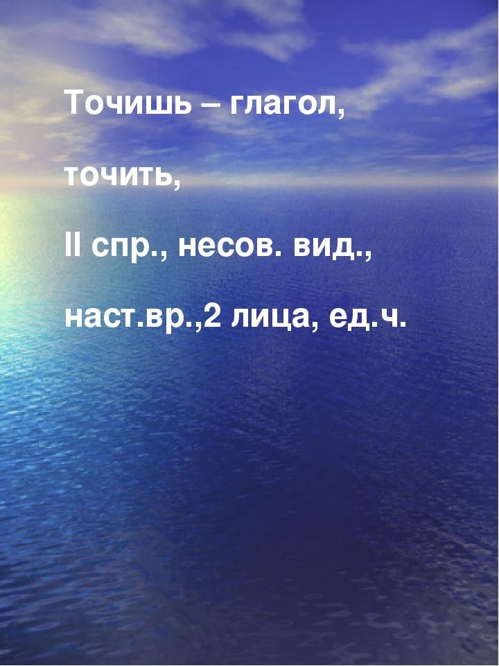Точишь – глагол, точить, II спр., несов. вид., наст.вр.,2 лица, ед.ч.