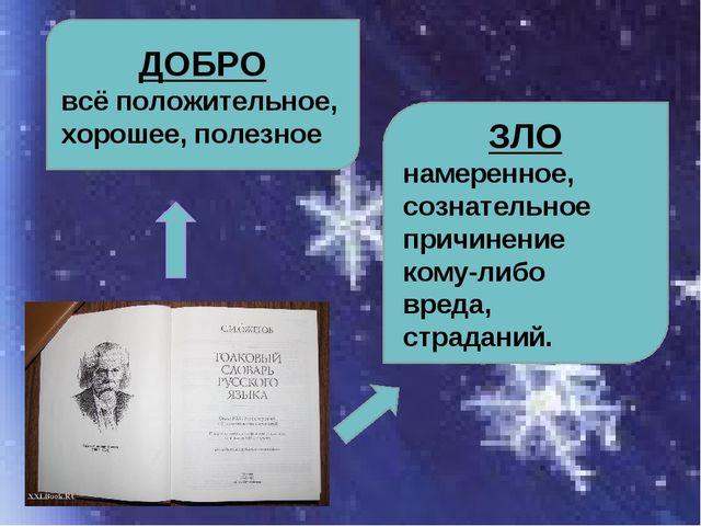 ДОБРО всё положительное, хорошее, полезное ЗЛО намеренное, сознательное причи...