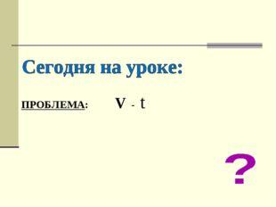 ПРОБЛЕМА: V - t