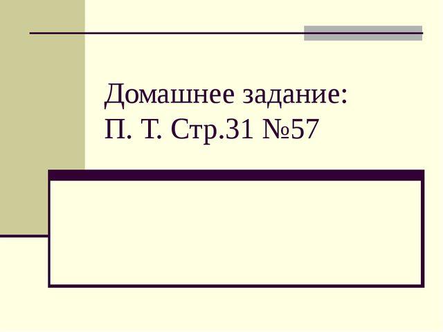 Домашнее задание: П. Т. Стр.31 №57