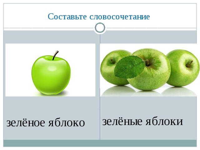 Составьте словосочетание зелёное яблоко зелёные яблоки