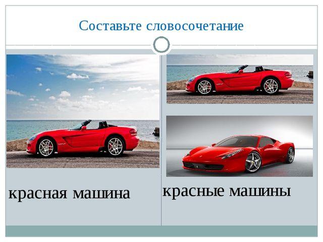 Составьте словосочетание красная машина красные машины