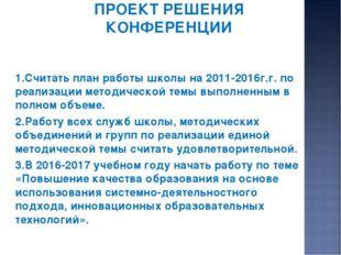 ПРОЕКТ РЕШЕНИЯ КОНФЕРЕНЦИИ 1.Считать план работы школы на 2011-2016г.г. по ре