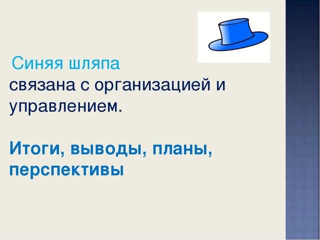 Синяя шляпа связана с организацией и управлением. Итоги, выводы, планы, перс...