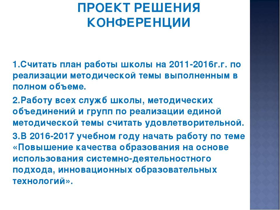 ПРОЕКТ РЕШЕНИЯ КОНФЕРЕНЦИИ 1.Считать план работы школы на 2011-2016г.г. по ре...