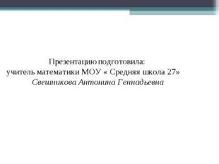 Презентацию подготовила: учитель математики МОУ « Средняя школа 27» Свешнико