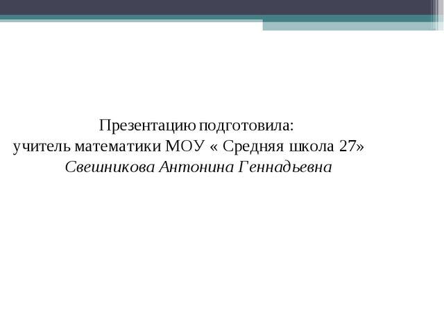 Презентацию подготовила: учитель математики МОУ « Средняя школа 27» Свешнико...