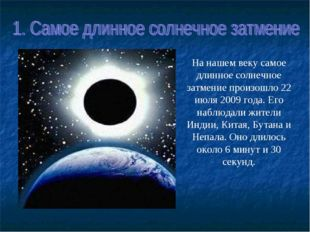 На нашем векусамое длинное солнечное затмениепроизошло 22 июля 2009 года. Е