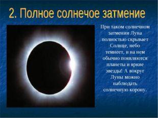При такомсолнечном затменииЛуна полностью скрывает Солнце, небо темнеет, и