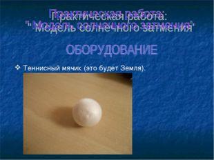 Теннисный мячик (это будет Земля).