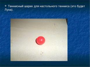 Теннисный шарик для настольного тенниса (это будет Луна).
