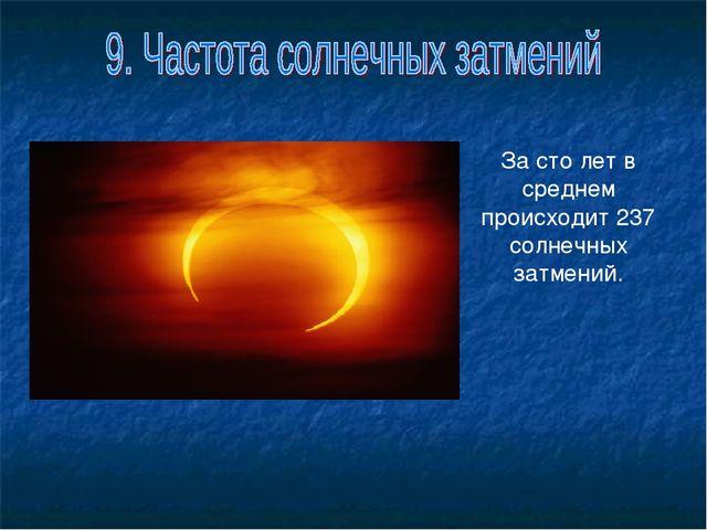 За сто лет в среднем происходит 237 солнечных затмений.