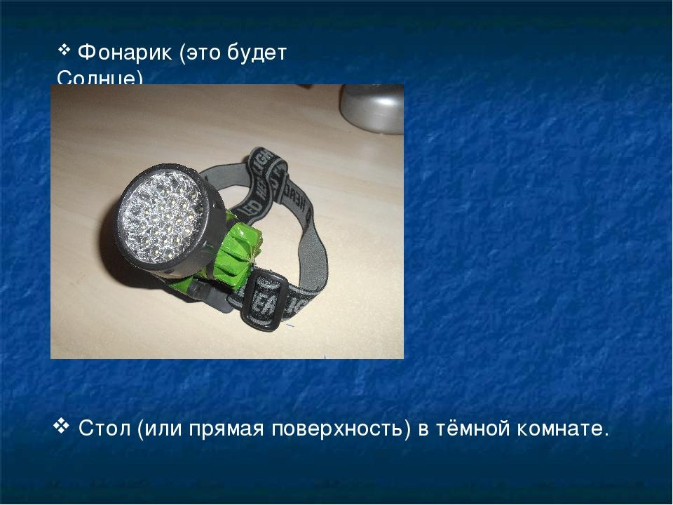 Фонарик (это будет Солнце) Стол (или прямая поверхность) в тёмной комнате.