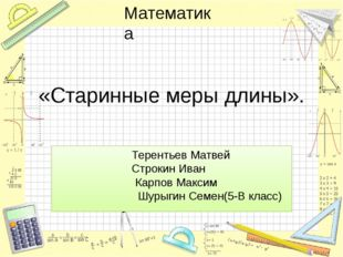 «Старинные меры длины». Терентьев Матвей Строкин Иван Карпов Максим Шурыгин С