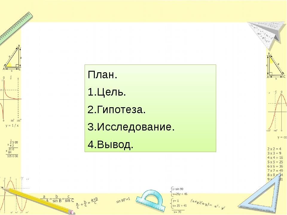 План. 1.Цель. 2.Гипотеза. 3.Исследование. 4.Вывод.