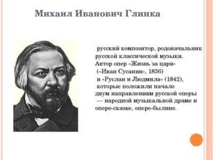 Михаил Иванович Глинка русскийкомпозитор, родоначальник русскойклассическо