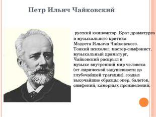 Петр Ильич Чайковский русскийкомпозитор. Брат драматурга и музыкального кри