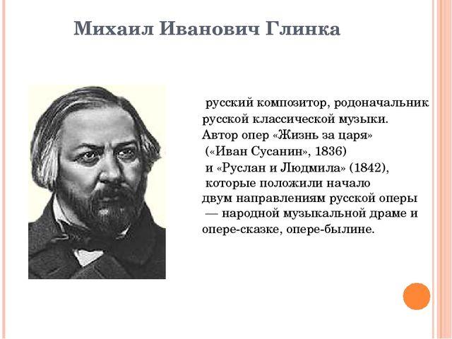 Михаил Иванович Глинка русскийкомпозитор, родоначальник русскойклассическо...